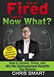 You are Fired, Laid Off, Now What?  How to Survive, Thrive and Win the Unemployment Benefits You Deserve