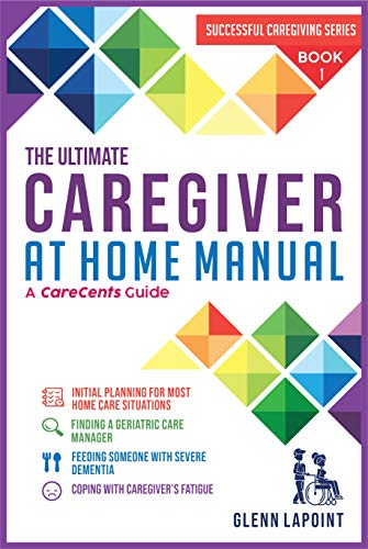 The Ultimate Caregiver at Home Manual: Initial planning for most Home Care Situations, Finding a Geriatric Care Manager, Feeding Someone with Severe Dementia, ... Caregivers Fatigue (Successful Caregiving) by [Lapoint, glenn]