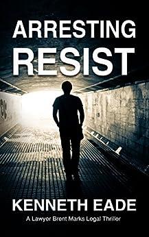 Arresting Resist: A Lawyer Brent Marks Legal Thriller (Brent Marks Legal Thriller Series Book 4) by [Eade, Kenneth]