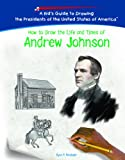 How to Draw the Life and Times of Andrew Johnson, Ryan P. Randolph, 1404229949