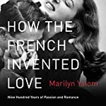 How the French Invented Love: Nine Hundred Years of Passion and Romance   Marilyn Yalom