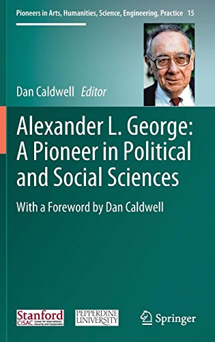 Alexander L. George: A Pioneer in Political and Social Sciences: With a Foreword by Dan Caldwell (Pioneers in Arts, Humanities, Science, Engineering, Practice)