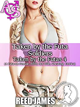 Taken by the Futa Soldiers(Taken by the Futas 4): (A Futa-on-Female, BBW, Hot Wife, Cheating  Erotica) by [James, Reed]