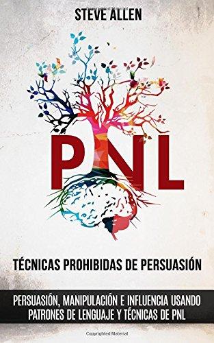 Tecnicas prohibidas de Persuasion, manipulacion e influencia usando patrones de lenguaje y tecnicas de PNL (2a Edicion): Como persuadir, influenciar y ... patrones de lenguaje y PNL  [Allen, Steve] (Tapa Blanda)