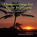 Outsourcing for Your Business: Everything You Need to Know About Successful Outsourcing | Anthony Ekanem