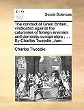 The Conduct of Great Britain, Vindicated Against the Calumnies of Foreign Enemies and Domestic Conspirators; by Charles Tweedie, Junr, Charles Tweedie, 1140746030