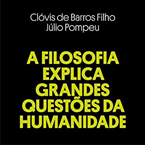 A Filosofia Explica Grandes Questões da Humanidade [Philosophy Explains Big Questions of Humanity] Audiobook by Clóvis de Barros Filho, Júlio Pompeu Narrated by Clóvis de Barros Filho, Júlio Pompeu