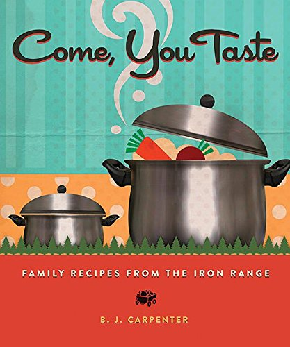 Come, You Taste: Family Recipes from the Iron Range by B. J. Carpenter