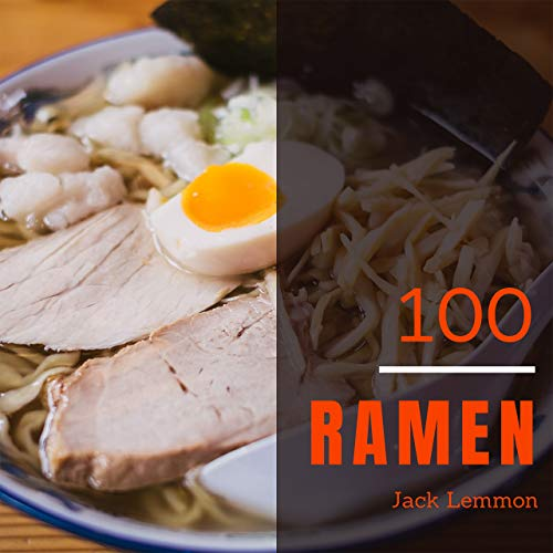 Ramen 100: Enjoy 100 Days With Amazing Ramen Recipes In Your Own Ramen Cookbook! (Ramen Noodle Soup Cookbook, Ramen Noodles Recipe Book, Ramen Broth Cookbook, Ramen Japanese Cookbook) [Book 1] by Jack Lemmon