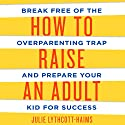 How to Raise an Adult: Break Free of the Overparenting Trap and Prepare Your Kid for Success Audiobook by Julie Lythcott-Haims Narrated by Julie Lythcott-Haims