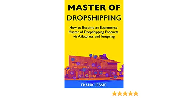 Master of Dropshipping (2019): How to Become an Ecommerce Master of Dropshipping Products via AliExpress and Teespring (English Edition) eBook: Jessie, Frank K: Amazon.es: Tienda Kindle