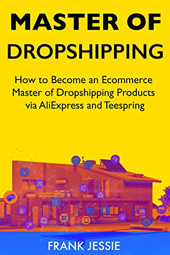 Master of Dropshipping (2019): How to Become an Ecommerce Master of Dropshipping Products via AliExpress and Teespring