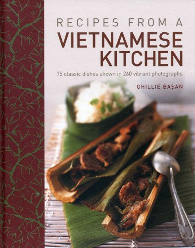 Recipes From A Vietnamese Kitchen: 75 classic dishes shown in 260 vibrant photographs by Ghillie Basan