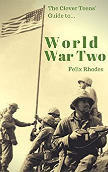 The Clever Teens' Guide to World War Two (The Clever Teens' Guides Book 1) by [Rhodes, Felix]