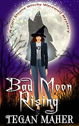 Bad Moon Rising: A Cori Sloane Witchy Werewolf Mystery (Cori Sloane Witchy Werewolf Mysteries Book 3) by [Maher, Tegan]