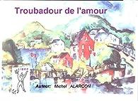 Troubadour de l'amour: Un Dandy parisien par Michel ALARCON