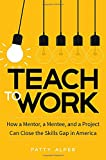 Teach to Work: How a Mentor, a Mentee, and a Project Can Close the Skills Gap in America