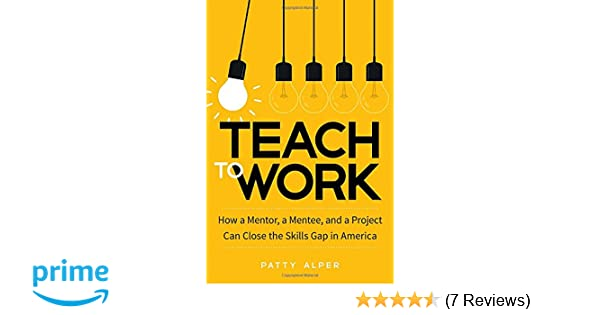Amazon Teach To Work How A Mentor Mentee And Project Can Close The Skills Gap In America 9781629561622 Patty Alper Books