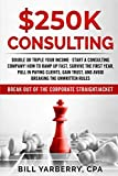 img - for $250K Consulting: Double or triple your income - start a consulting company! How to ramp up fast, survive the first year, pull in paying clients, gain trust, and avoid breaking the unwritten rules book / textbook / text book