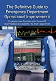 "The Definitive Guide to Emergency Department Operational Improvement: Employing Lean Principles with Current ED Best Practices to Create the ""No Wait"" Department"
