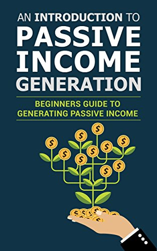 An Introduction To Passive Income Generation: Beginners Guide To Generating Passive Income (Introduction To Type Ebook)