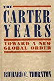 Carter Years : Toward a New Global Order, Thornton, Richard C., 1557788715