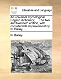 An Universal Etymological English Dictionary; the Two and Twentieth Edition, with Considerable Improvement by N Bailey, N. Bailey, 1140935453