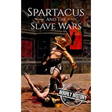 Spartacus and the Slave Wars: A History From Beginning to End
