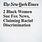 2 Black Women Sue Fox News, Claiming Racial Discrimination | Niraj Chokshi