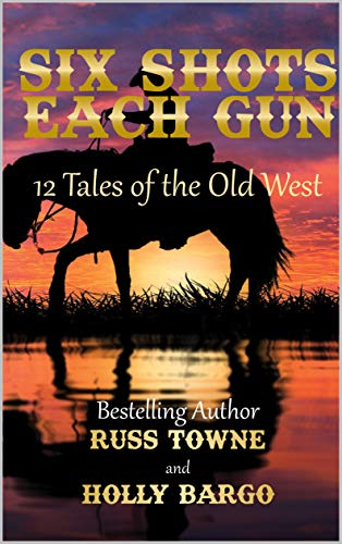 Six Shots Each Gun: 12 Tales Of The Old West Russ Towne and Holly Bargo