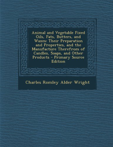 Animal and Vegetable Fixed Oils, Fats, Butters, and Waxes: Their Preparation and Properties, and the Manufacture Therefrom of Candles, Soaps, and Othe