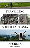 Travelling South East Asia Secrets: Learn how to make your backpacking adventure unbelievable in just 1 hour