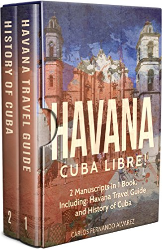Havana: Cuba Libre! 2 Manuscripts in 1 Book, Including: Havana Travel Guide and History of Cuba (Cuba Best Seller Book 6)
