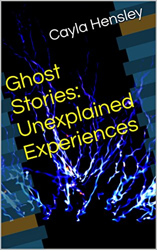 Ghost Stories: Unexplained Experiences by [Hensley, Cayla]