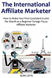 THE INTERNATIONAL AFFILIATE MARKETER: How to Make Your First Consistent $1,000 Per Month as a Beginner Foreign Focus Affiliate Marketer
