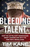 Bleeding Talent : How the US Military Mismanages Great Leaders and Why It's Time for a Revolution, Kane, Tim, 0230391273
