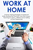 WORK AT HOME (3 in 1 Business Bundle): 3 Money Making Strategies to Implement While Working Part-Time from Your Own House… Teaching on Udemy, Affiliate Launch Selling & Fiverr Freelancing