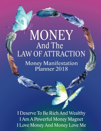 Money And the Law of Attraction Planner 2018: The Ultimate Guide to Manifesting Wealth, Abundance and Prosperity With Money Attraction Mindset (Money ... Journal Workbook Planner Series) (Volume 10)