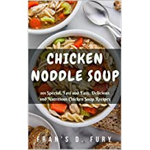 Chicken Noddle Soup: 101 Special, Fast and Easy, Delicious and Nutritious Chicken Soup Recipes