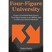Four Figure University: Create a Consistent Semi-Passive Four Figure Income as an Affiliate and E-Commerce Internet Marketer