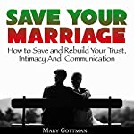 Save Your Marriage: How to Save and Rebuild Your Trust, Intimacy and Communication | Mary Gottman