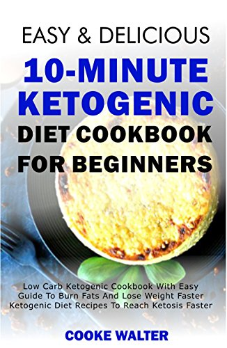 Easy And Delicious 10-minute Ketogenic Diet Cookbook For Beginners: Low Carb Ketogenic Cookbook With Easy Guide To Burn Fats And Lose Weight Faster - Ketogenic ... Faster (Easy And Delicious Keto Diet 2) by Cooke Walter