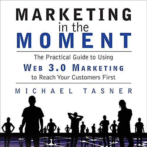Marketing in the Moment: The Practical Guide to Using Web 3.0 Marketing to Reach Your Customers First by Gildan Media, LLC
