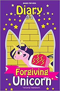 Books for Kids: Diary of a Forgiving Unicorn: A Beautifully Illustrated Picture Book for Girls and Boys Teaching the Moral Lesson and Value of Forgiveness