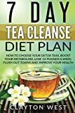 Tea Cleanse: 7 Day Tea Cleanse Diet Plan: How to Choose Your Detox Teas, Boost Your Metabolism, Lose 10 Pounds a Week, Flush out Toxins and Improve ... cleanse detox, metabolism, boost, detox tea)