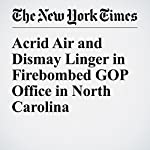 Acrid Air and Dismay Linger in Firebombed GOP Office in North Carolina | Richard Fausset
