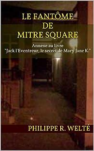 Le fantôme de Mitre Square: Annexe au livre 'Jack l'Eventreur, le secret de Mary Jane K.' par Philippe R. Welté