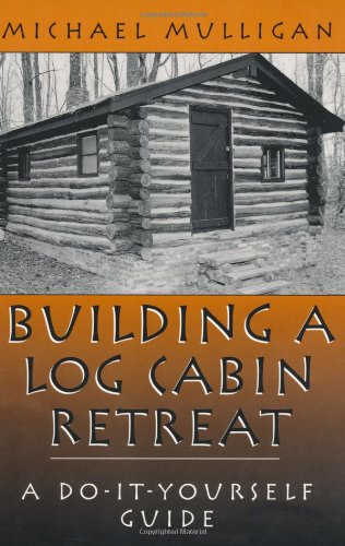 Building A Log Cabin Retreat: A Do-It-Yourself Guide (Building Log Cabins)