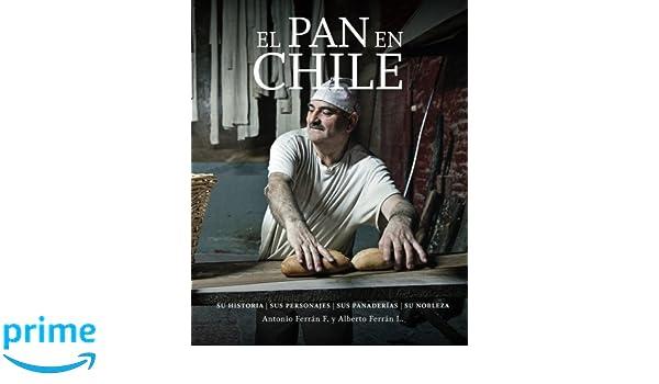 El Pan en Chile: Su historia, sus personajes, sus panaderias, su nobleza: Amazon.es: Antonio Ferran, Alberto Ferran: Libros