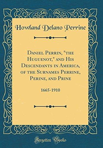 "Daniel Perrin, ""The Huguenot,"" and His Descendants in America, of the Surnames Perrine, Perine, and Prine: 1665-1910 (Classic Reprint)"